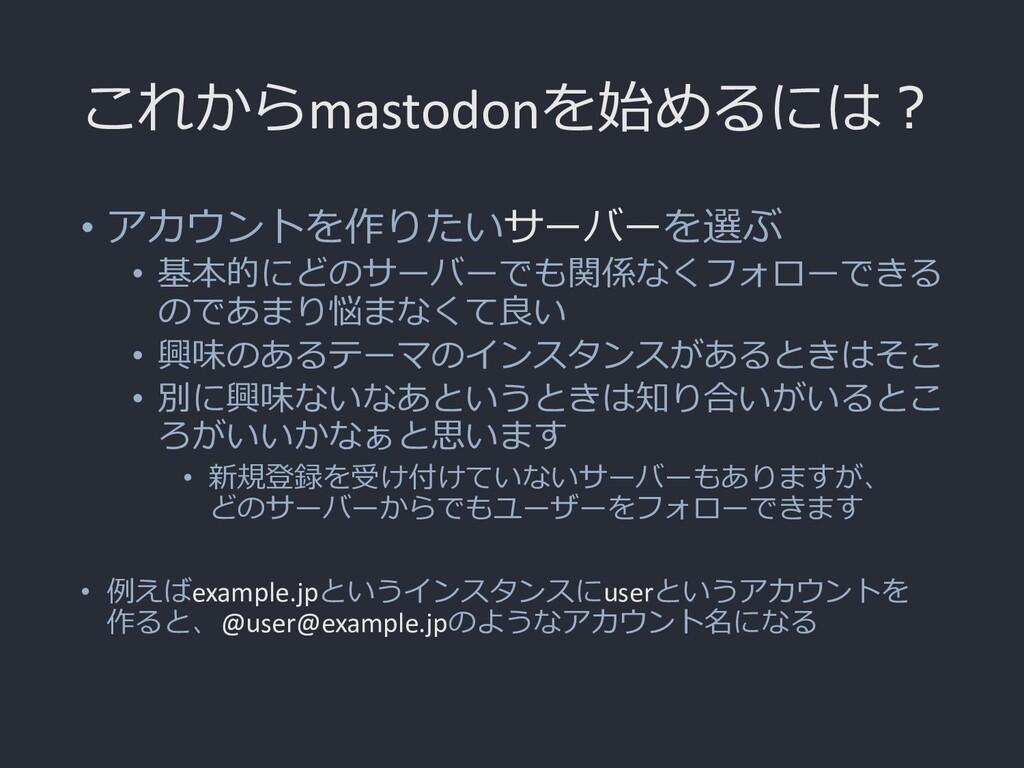 これからmastodonを始めるには? • アカウントを作りたいサーバーを選ぶ • 基本的にど...