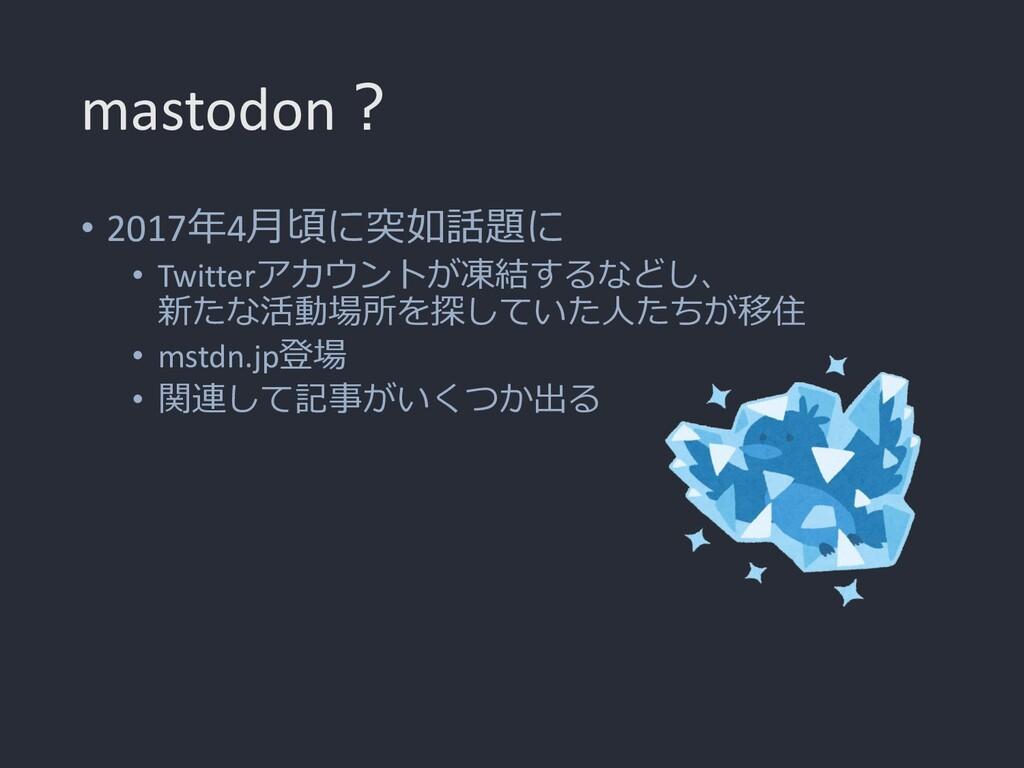 mastodon? • 2017年4月頃に突如話題に • Twitterアカウントが凍結するな...