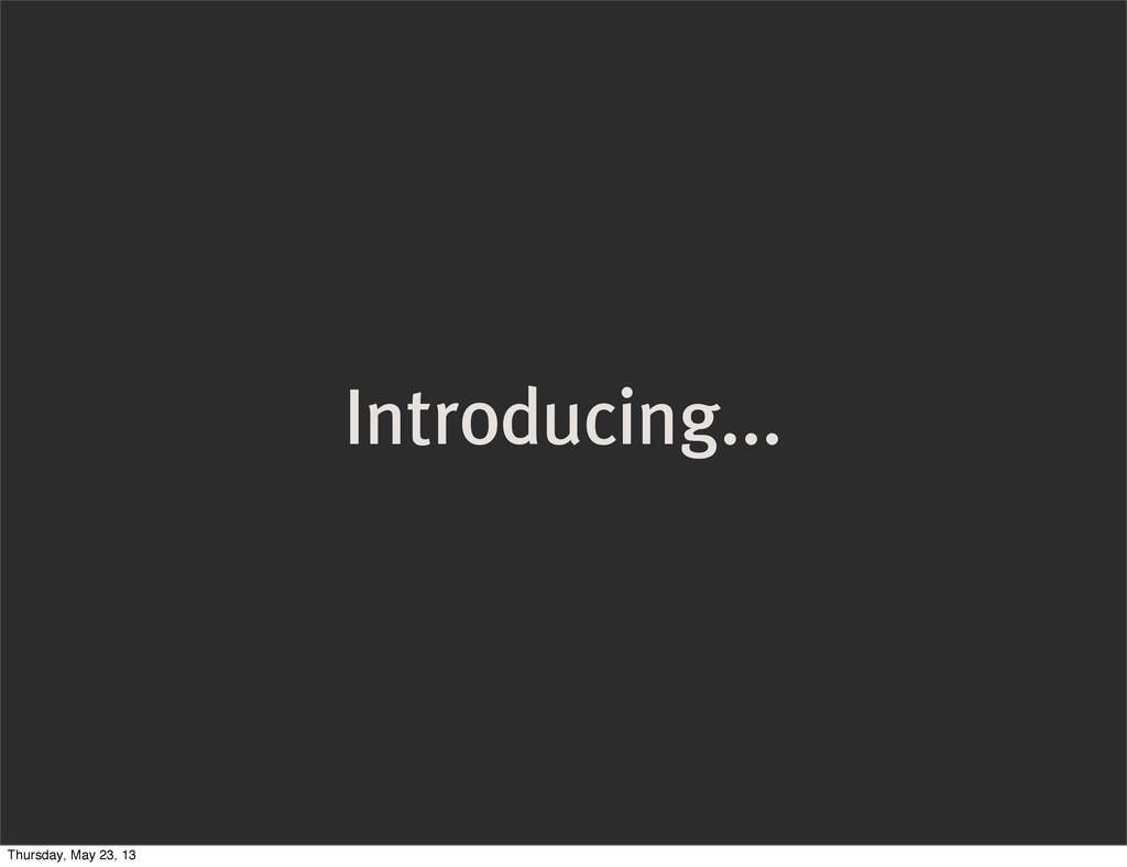 Introducing... Thursday, May 23, 13