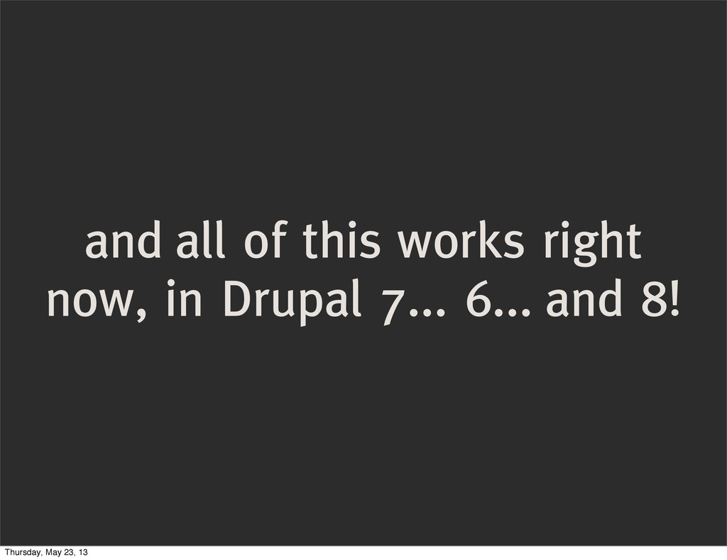 and all of this works right now, in Drupal 7......