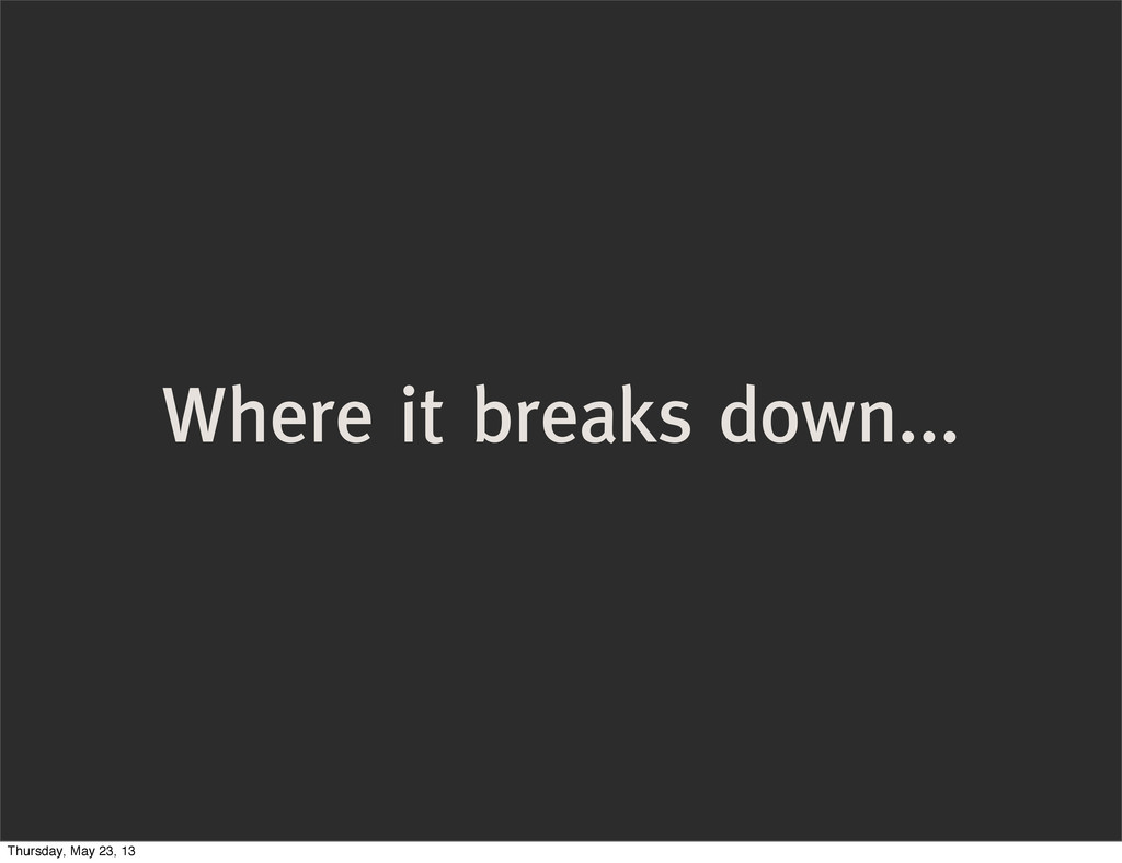 Where it breaks down... Thursday, May 23, 13