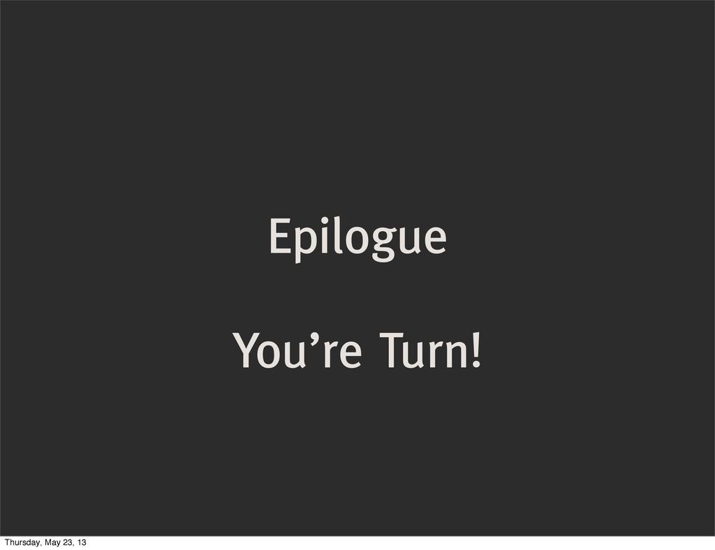 Epilogue You're Turn! Thursday, May 23, 13