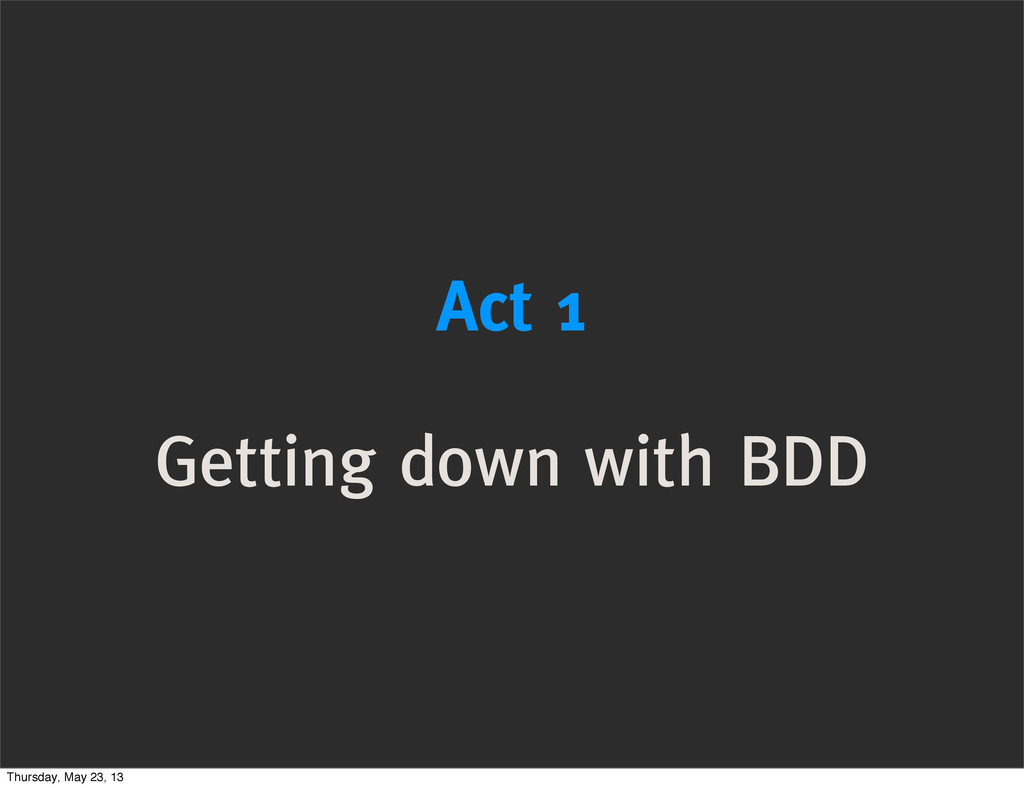 Act 1 Getting down with BDD Thursday, May 23, 13