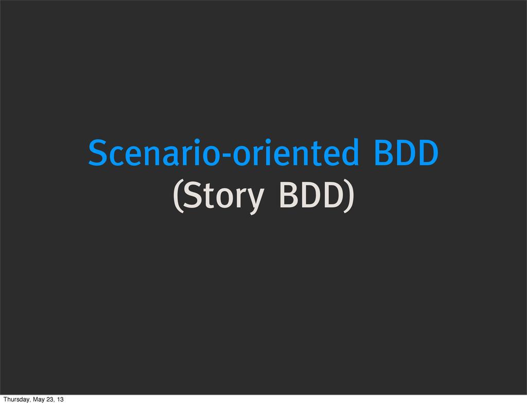 Scenario-oriented BDD (Story BDD) Thursday, May...