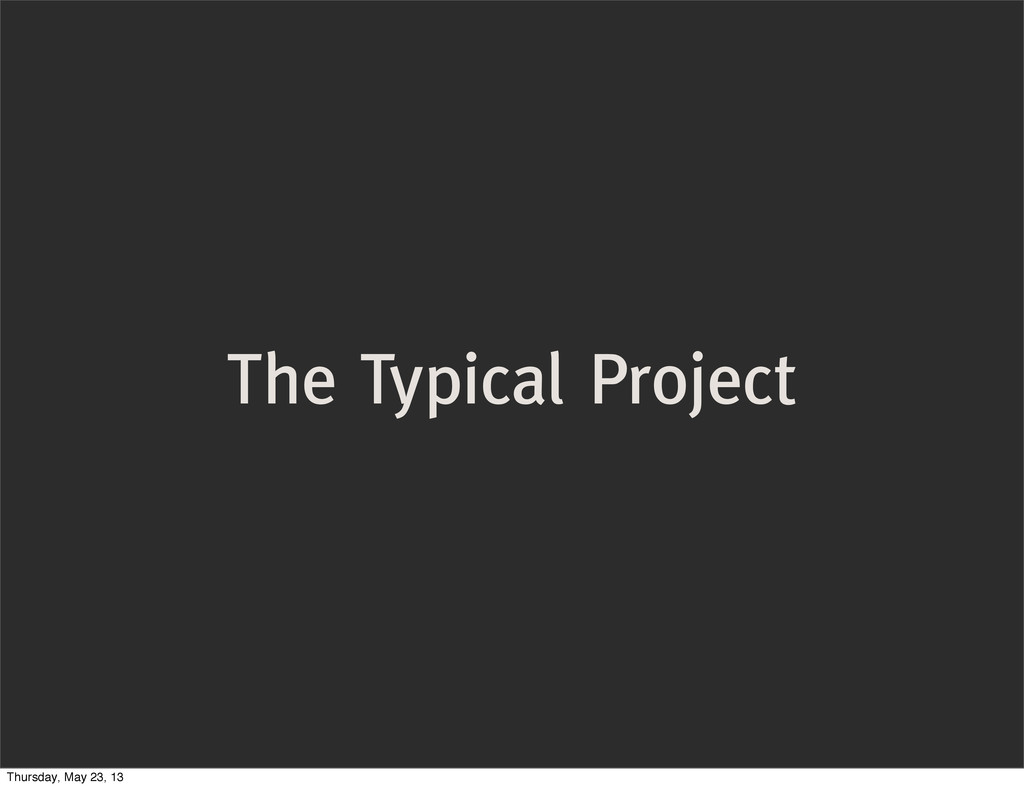 The Typical Project Thursday, May 23, 13