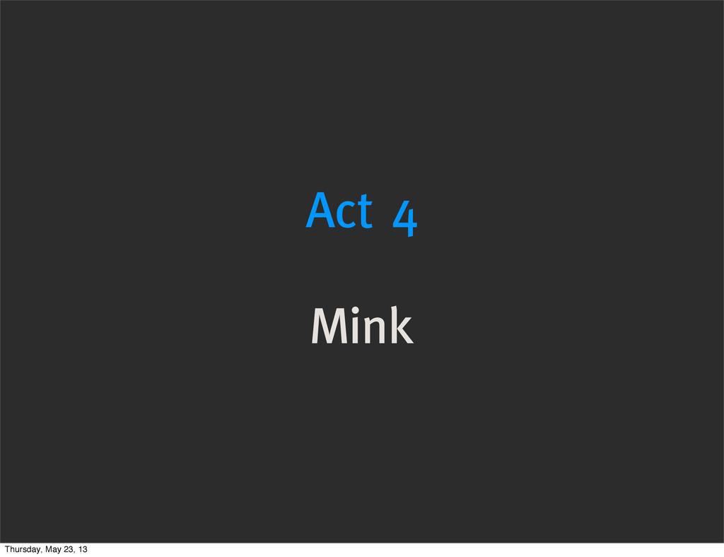Act 4 Mink Thursday, May 23, 13