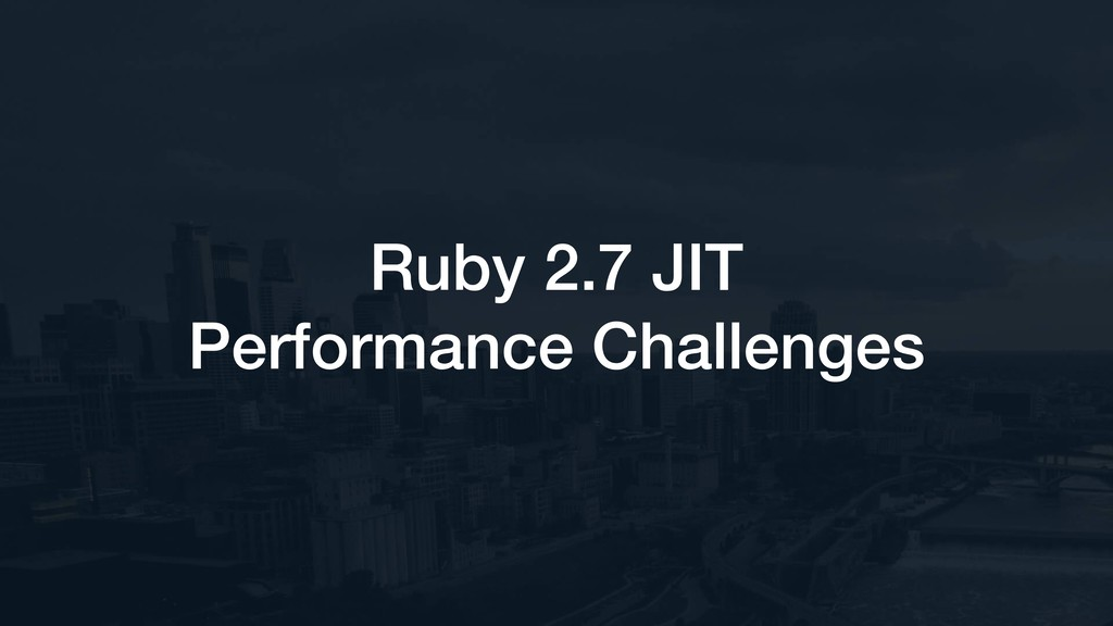 Ruby 2.7 JIT Performance Challenges