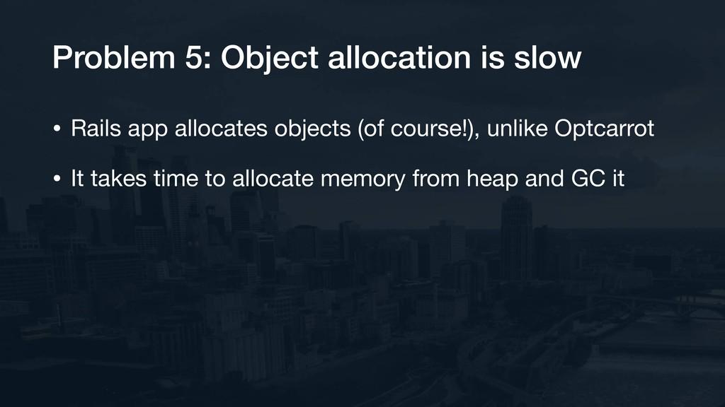 Problem 5: Object allocation is slow • Rails ap...