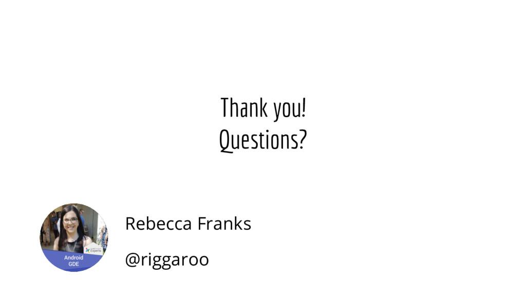 Thank you! Questions? Rebecca Franks @riggaroo