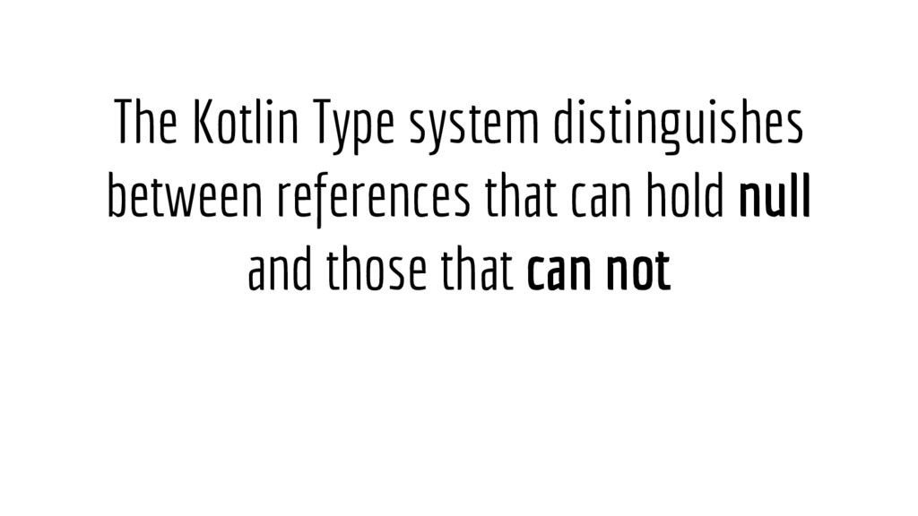 The Kotlin Type system distinguishes between re...