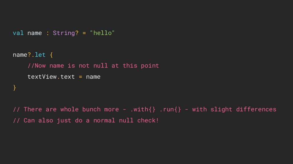"val name : String? = ""hello"" name?.let { //Now ..."