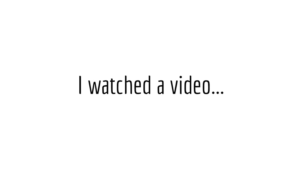I watched a video...