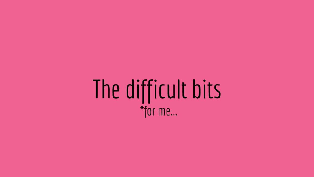 The difficult bits *for me...