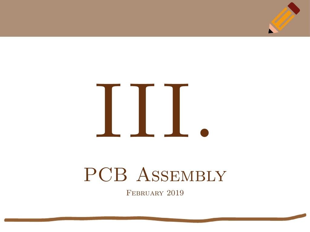 III. PCB Assembly February 2019