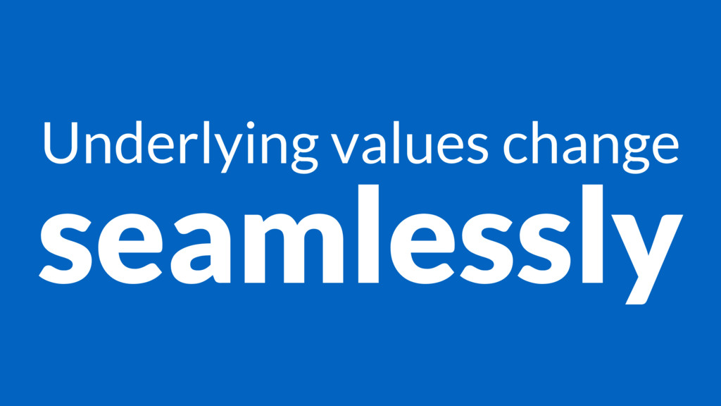 Underlying values change seamlessly