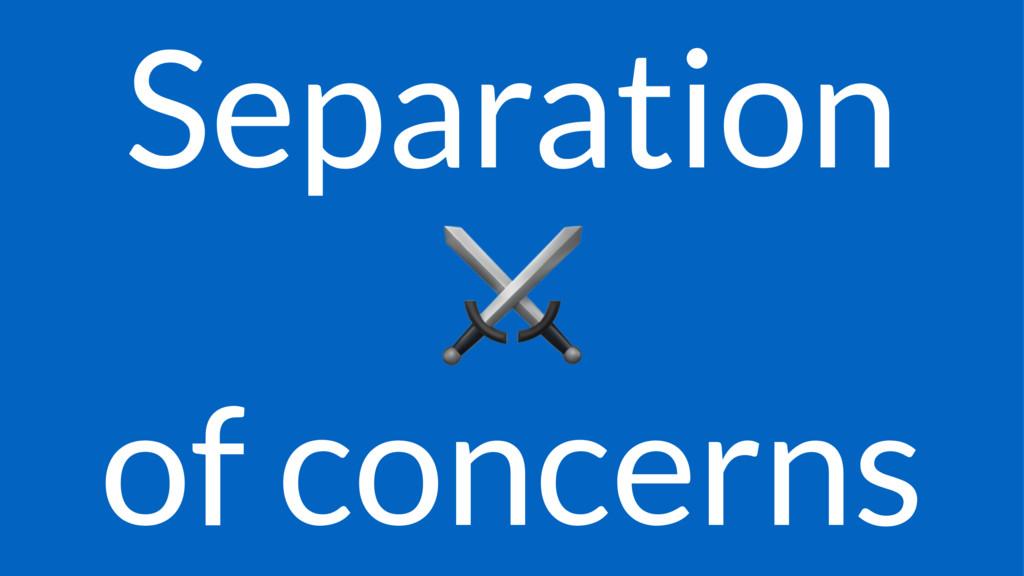 Separation ⚔ of concerns