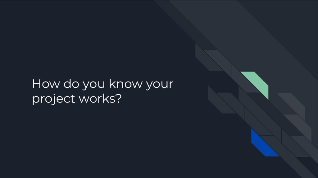 How do you know your project works?