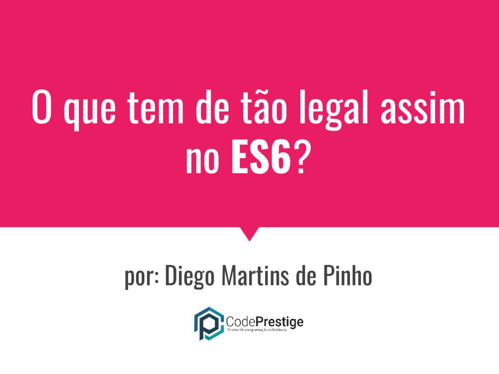 O que tem de tão legal assim no ES6? por: Diego...