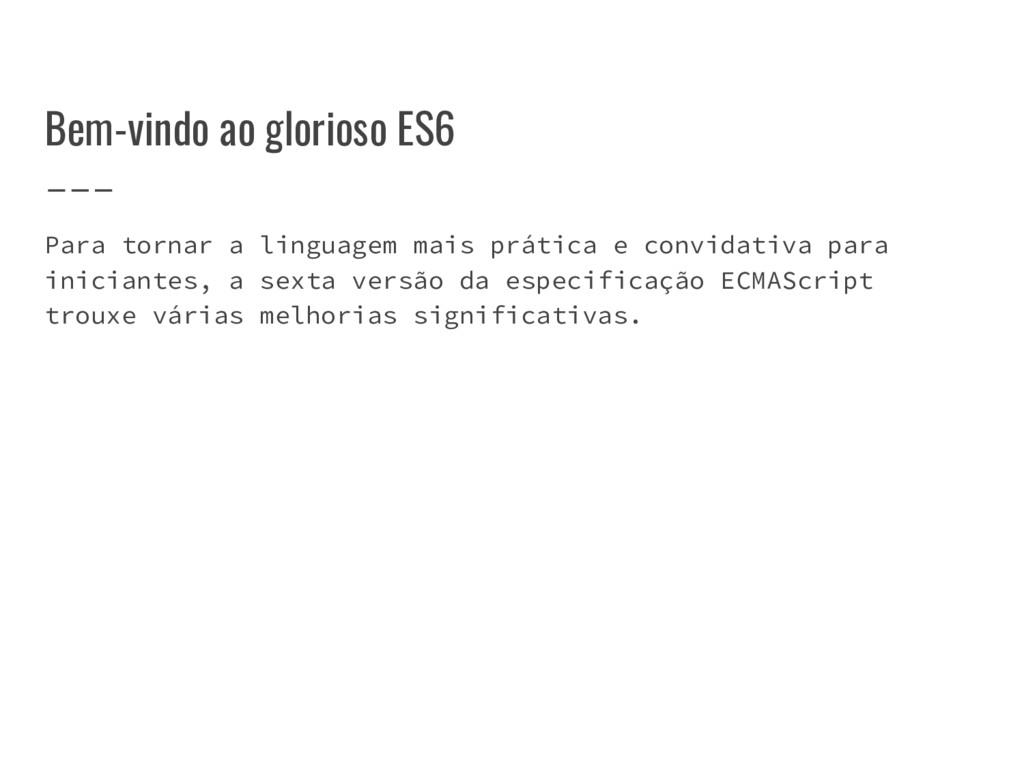 Bem-vindo ao glorioso ES6 Para tornar a linguag...