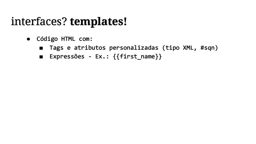 interfaces? templates! ● Código HTML com: ■ Tag...
