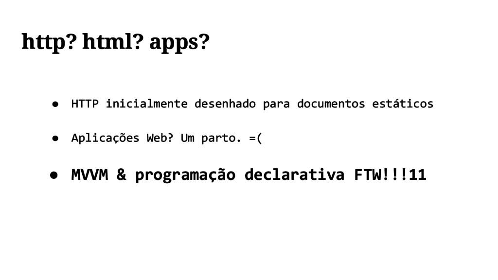 http? html? apps? ● HTTP inicialmente desenhado...