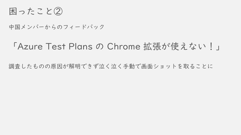 困ったこと② 中国メンバーからのフィードバック 「Azure Test Plans の Chr...