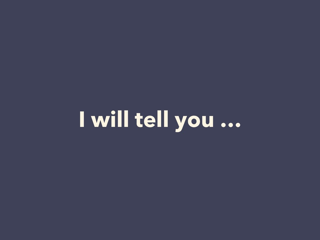 I will tell you …