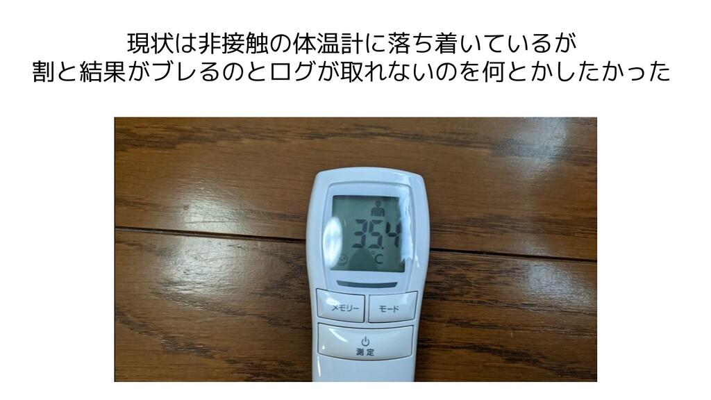 現状は非接触の体温計に落ち着いているが 割と結果がブレるのとログが取れないのを何とかしたかった