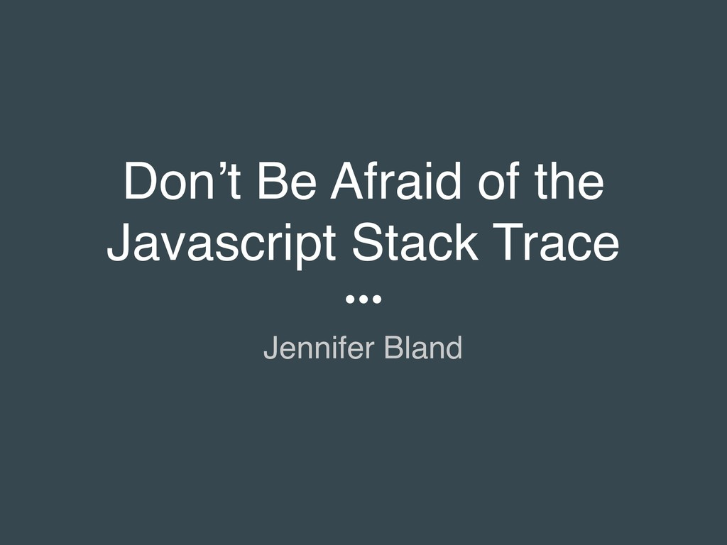 Don't Be Afraid of the Javascript Stack Trace J...