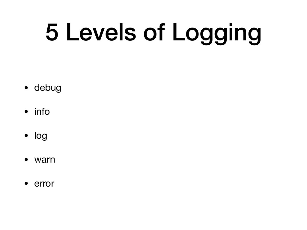 5 Levels of Logging • debug  • info  • log  • w...