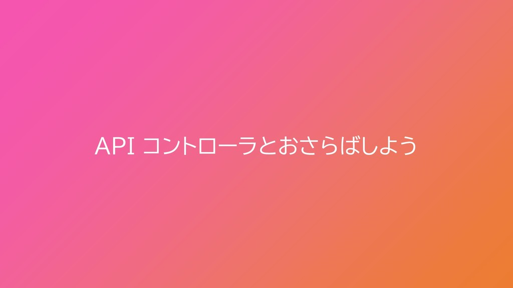 API コントローラとおさらばしよう