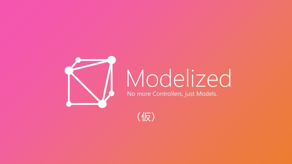 Modelized No more Controllers, just Models. (仮)
