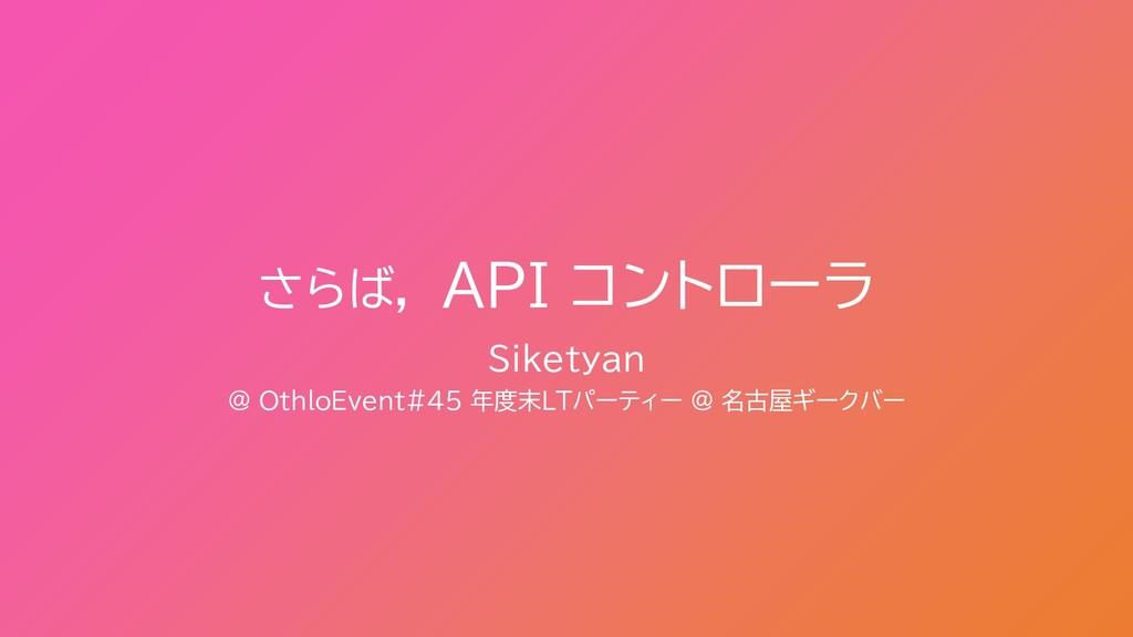 さらば, API コントローラ Siketyan @ OthloEvent#45 年度末LTパ...