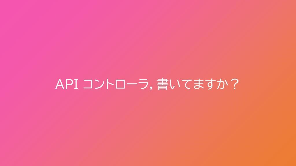 API コントローラ,書いてますか?