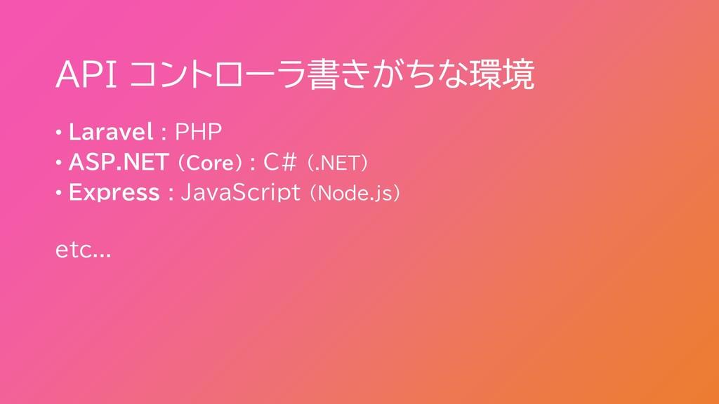 API コントローラ書きがちな環境 • Laravel : PHP • ASP.NET (Co...