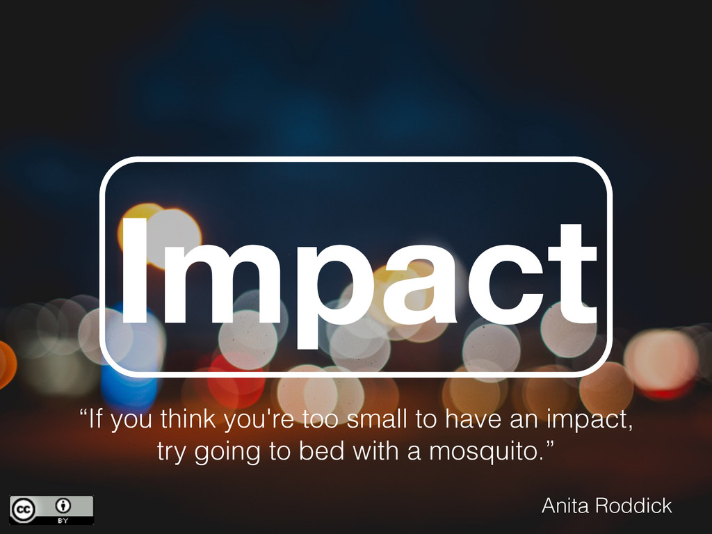 "Impact ""If you think you're too small to have a..."