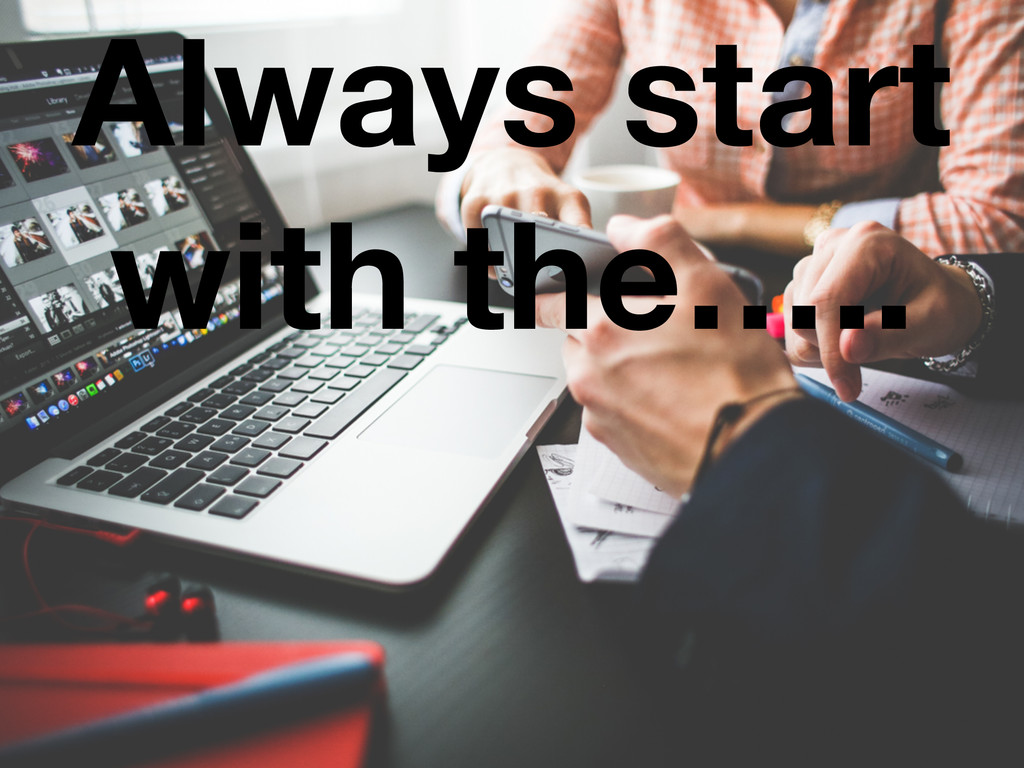 Always start with the…..
