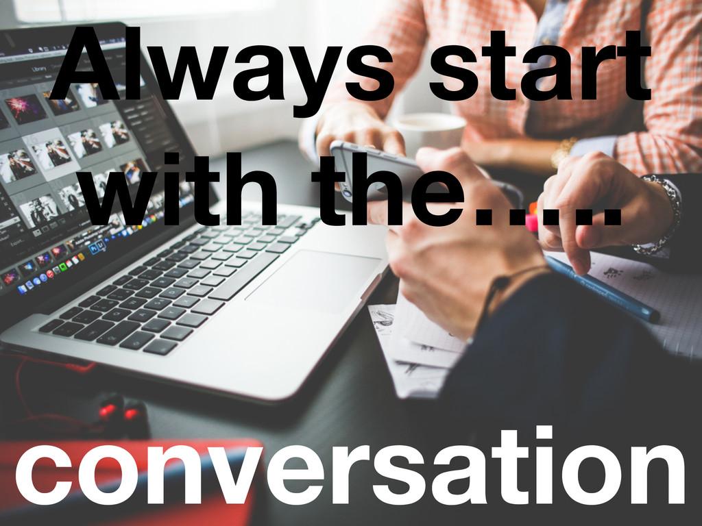 conversation Always start with the…..