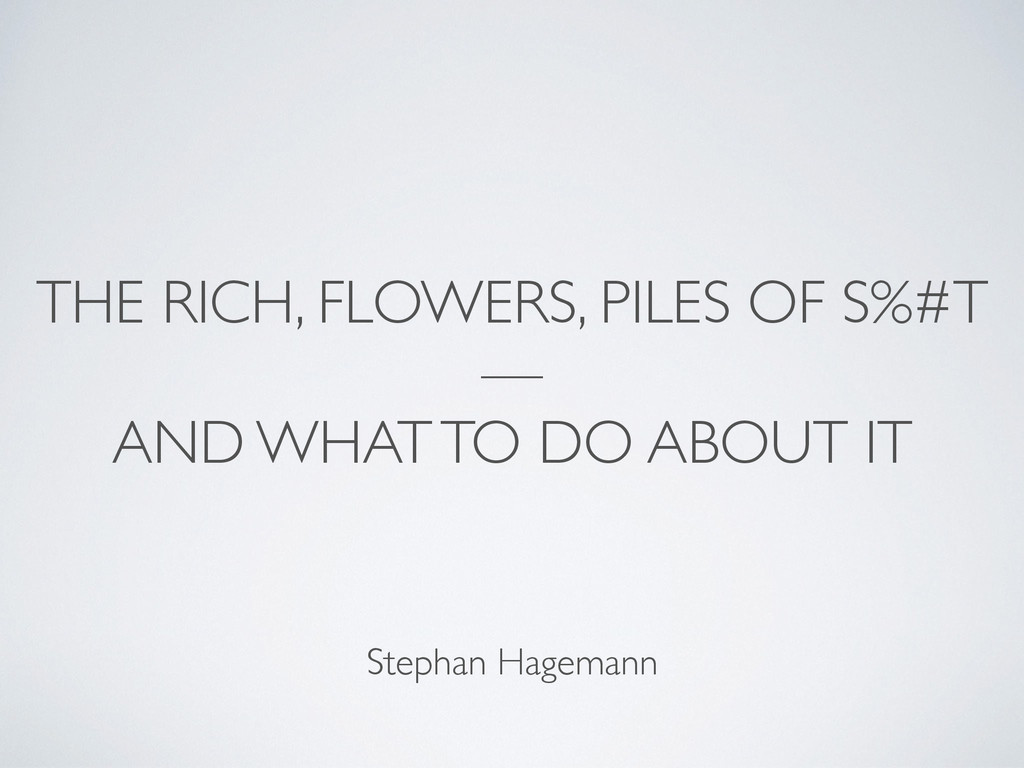 THE RICH, FLOWERS, PILES OF S%#T —   AND WHAT...