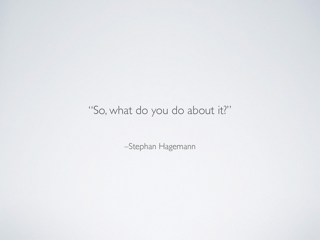"""–Stephan Hagemann """"So, what do you do about it?"""""""