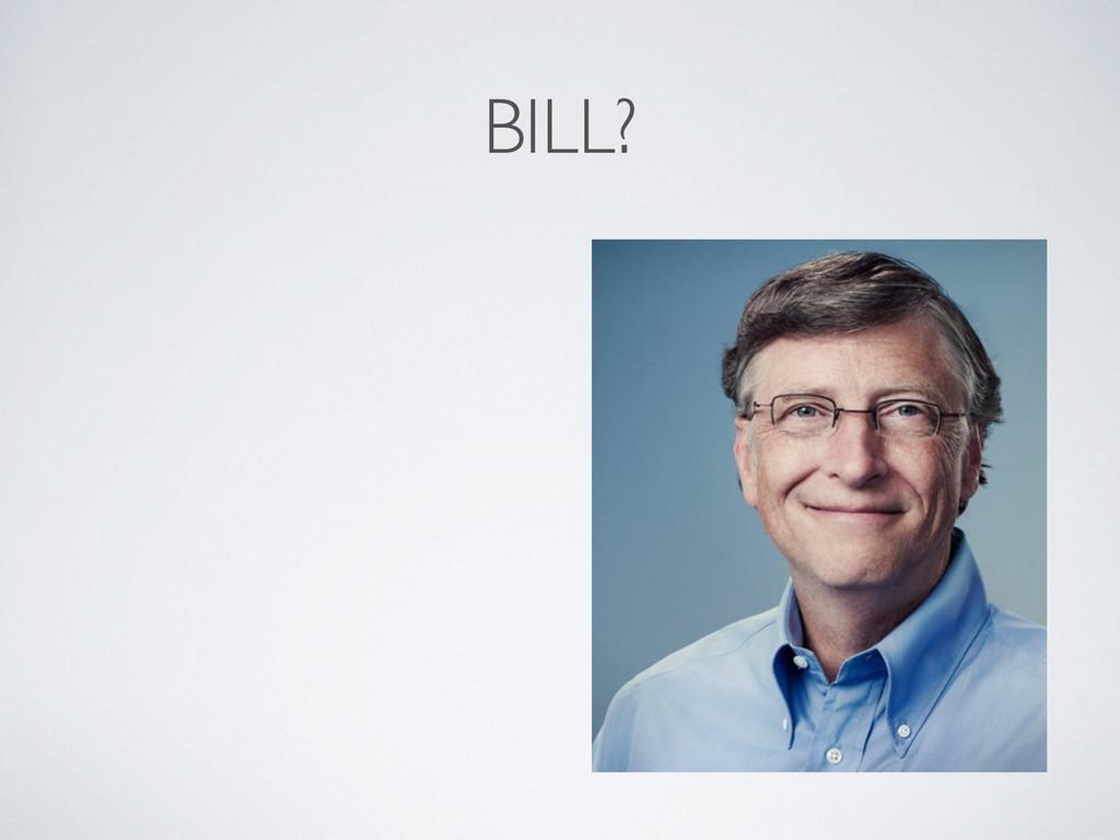 BILL?