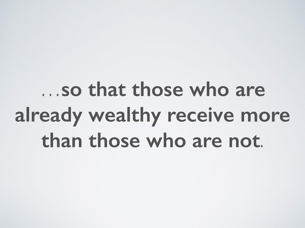 …so that those who are already wealthy receive ...
