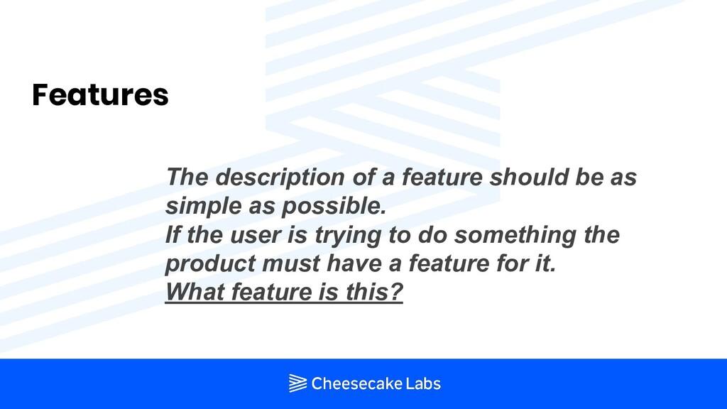 Features The description of a feature should be...