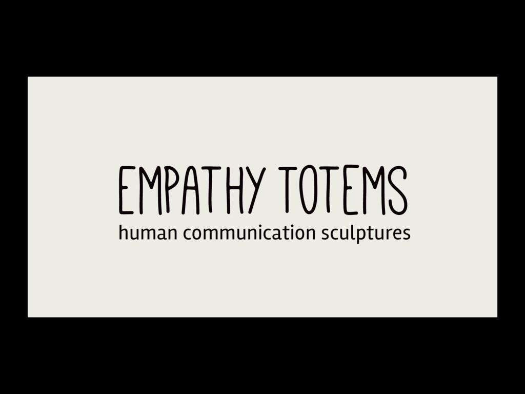 Empathy Totems human communication sculptures