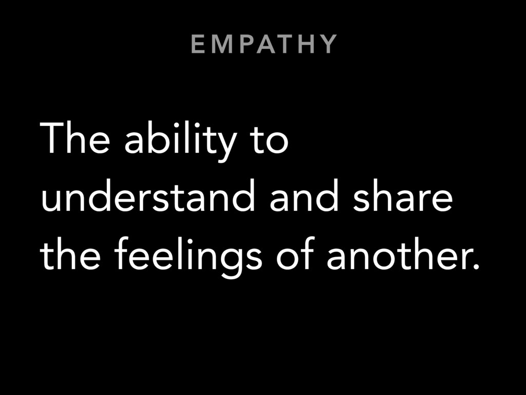 E M PAT H Y The ability to understand and share...