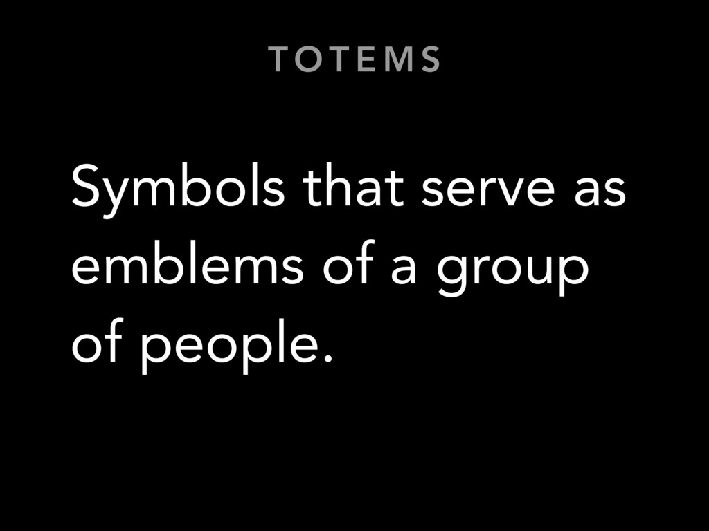 T O T E M S Symbols that serve as emblems of a ...