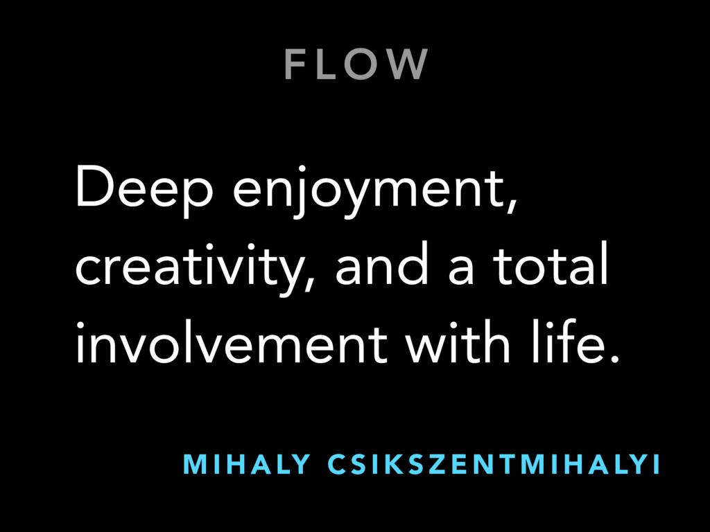 F L O W Deep enjoyment, creativity, and a total...