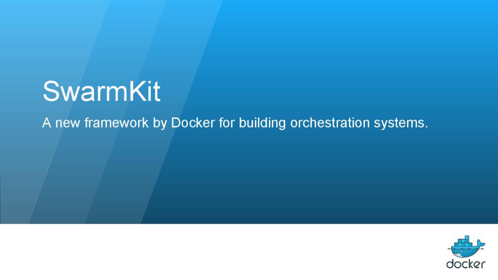SwarmKit A new framework by Docker for building...
