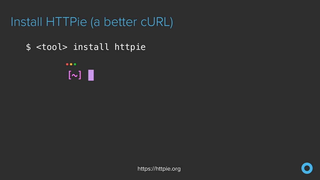 Install HTTPie (a better cURL) $ <tool> install...