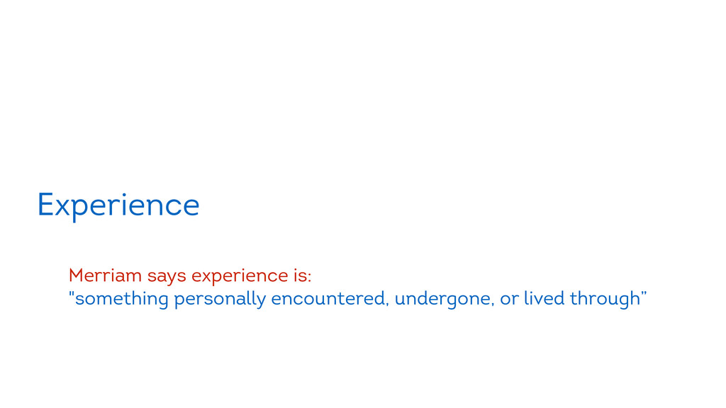 "Experience ! Merriam says experience is: ""somet..."